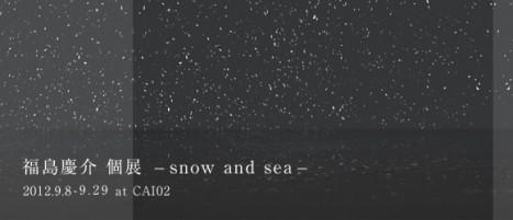 "KEISUKE FUKUSHIMA EXHIBITION ""SNOW AND SEA"""
